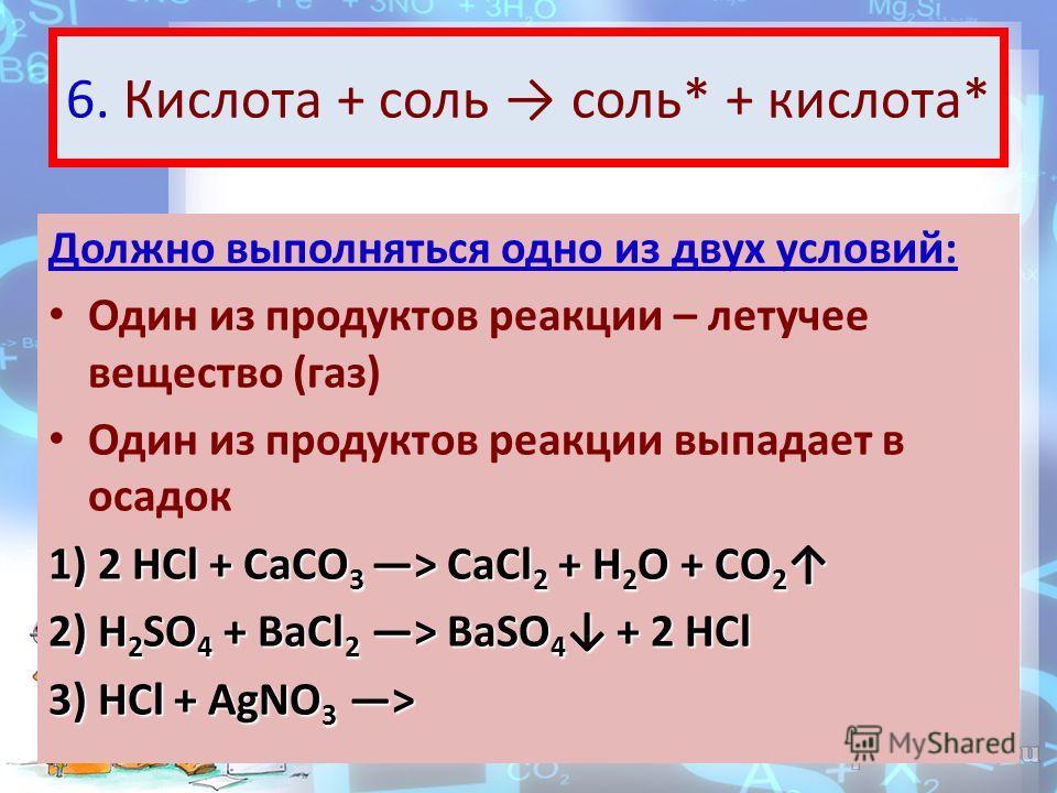 6. Кислота + соль соль* + кислота* Должно выполняться одно из двух условий: Один из продуктов реакции – летучее вещество (газ) Один из продуктов реакции выпадает в осадок 1) 2 HCl + CaCO 3 > CaCl 2 + H 2 O + CO 2 1) 2 HCl + CaCO 3 > CaCl 2 + H 2 O +