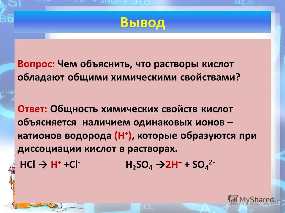 Вопрос: Чем объяснить, что растворы кислот обладают общими химическими свойствами? Ответ: Общность химических свойств кислот объясняется наличием одинаковых ионов – катионов водорода (Н + ), которые образуются при диссоциации кислот в растворах. HCl