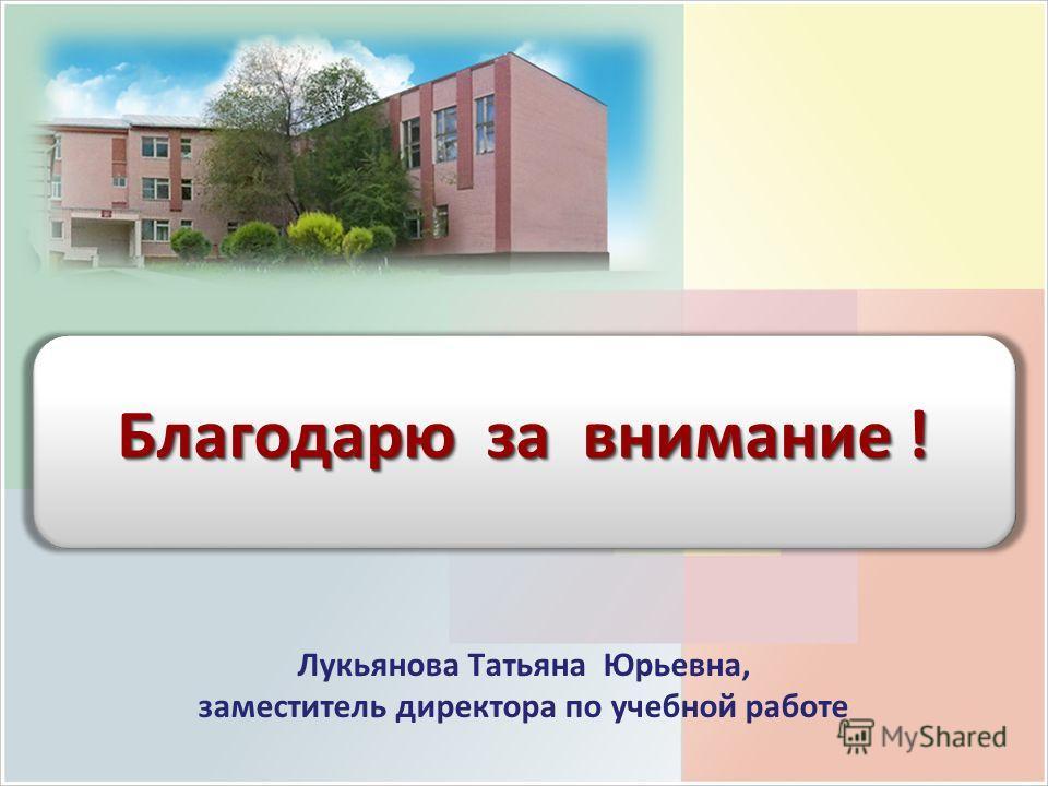 Лукьянова Татьяна Юрьевна, заместитель директора по учебной работе Благодарю за внимание !