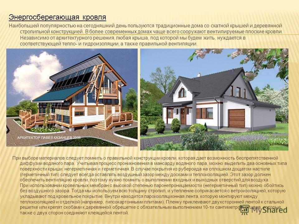 Энергосберегающая кровля Наибольшей популярностью на сегодняшний день пользуются традиционные дома со скатной крышей и деревянной стропильной конструкцией. В более современных домах чаще всего сооружают вентилируемые плоские кровли. Независимо от арх