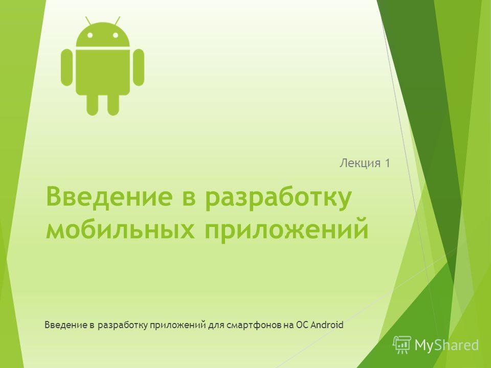 Введение в разработку мобильных приложений Лекция 1 Введение в разработку приложений для смартфонов на ОС Android