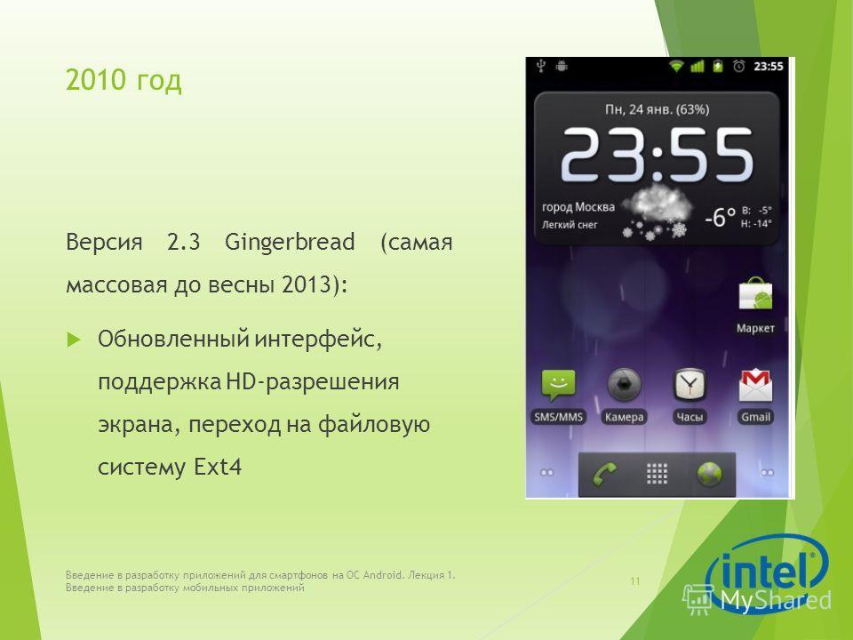 2010 год Версия 2.3 Gingerbread (самая массовая до весны 2013): Обновленный интерфейс, поддержка HD-разрешения экрана, переход на файловую систему Ext4 Введение в разработку приложений для смартфонов на ОС Android. Лекция 1. Введение в разработку моб