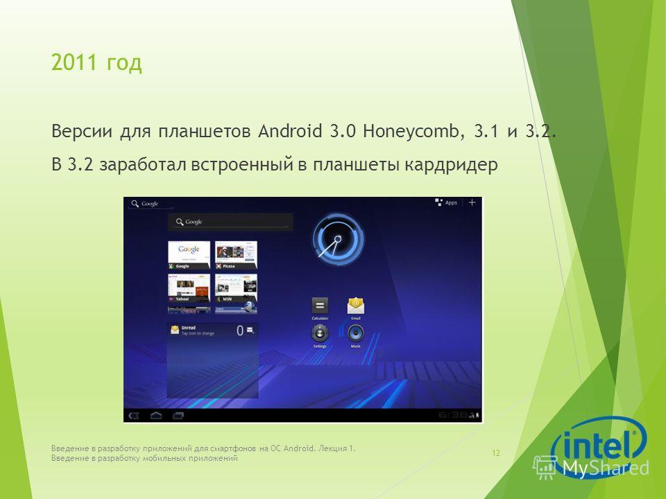 2011 год Версии для планшетов Android 3.0 Honeycomb, 3.1 и 3.2. В 3.2 заработал встроенный в планшеты кардридер Введение в разработку приложений для смартфонов на ОС Android. Лекция 1. Введение в разработку мобильных приложений 12