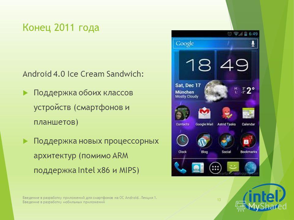 Конец 2011 года Android 4.0 Ice Cream Sandwich: Поддержка обоих классов устройств (смартфонов и планшетов) Поддержка новых процессорных архитектур (помимо ARM поддержка Intel x86 и MIPS) Введение в разработку приложений для смартфонов на ОС Android.