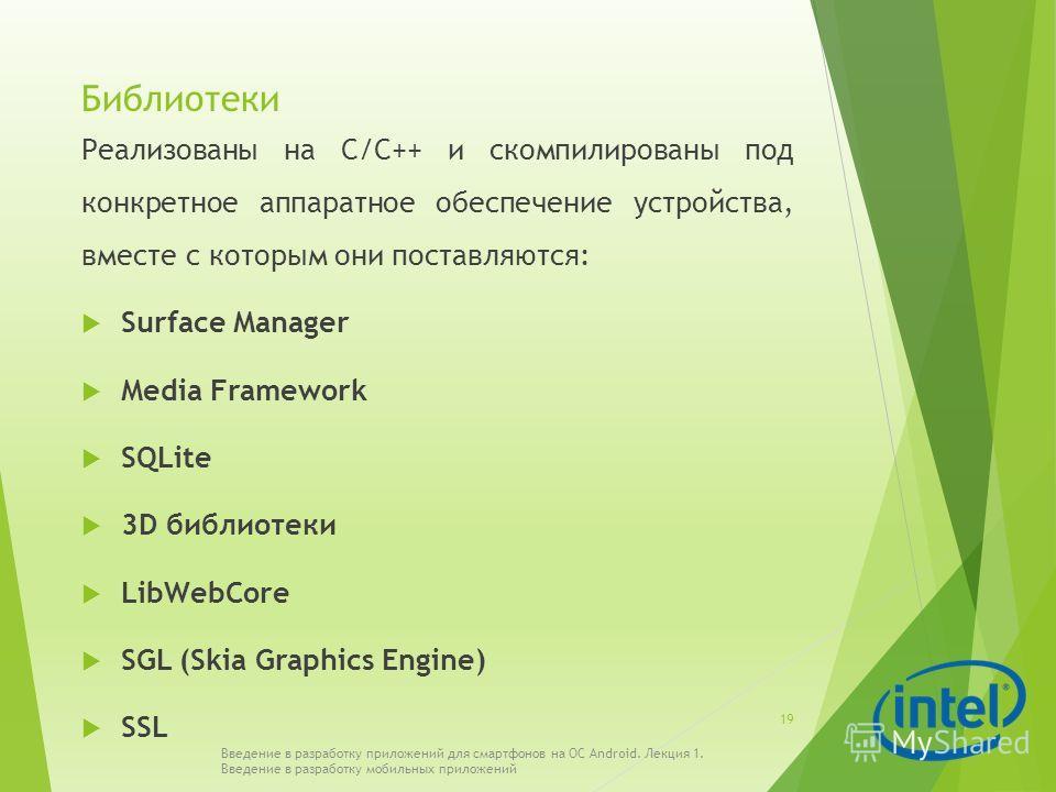 Библиотеки Реализованы на С/С++ и скомпилированы под конкретное аппаратное обеспечение устройства, вместе с которым они поставляются: Surface Manager Media Framework SQLite 3D библиотеки LibWebCore SGL (Skia Graphics Engine) SSL Введение в разработку
