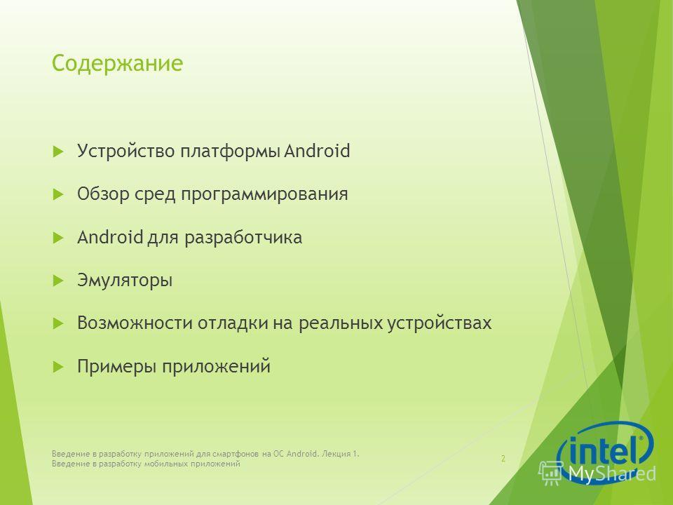 Содержание Устройство платформы Android Обзор сред программирования Android для разработчика Эмуляторы Возможности отладки на реальных устройствах Примеры приложений Введение в разработку приложений для смартфонов на ОС Android. Лекция 1. Введение в