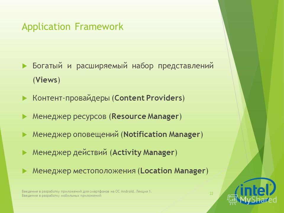 Application Framework Богатый и расширяемый набор представлений (Views) Контент-провайдеры (Content Providers) Менеджер ресурсов (Resource Manager) Менеджер оповещений (Notification Manager) Менеджер действий (Activity Manager) Менеджер местоположени