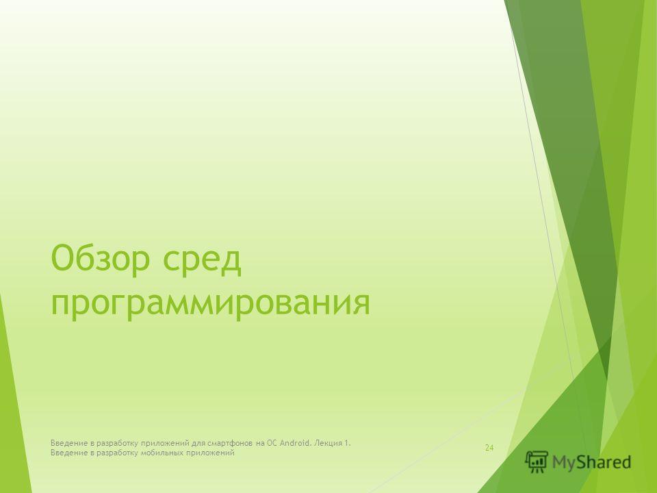 Обзор сред программирования Введение в разработку приложений для смартфонов на ОС Android. Лекция 1. Введение в разработку мобильных приложений 24