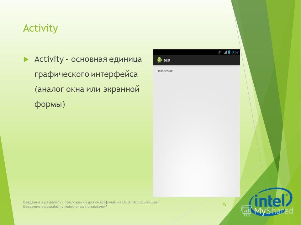 Activity Activity – основная единица графического интерфейса (аналог окна или экранной формы) Введение в разработку приложений для смартфонов на ОС Android. Лекция 1. Введение в разработку мобильных приложений 48