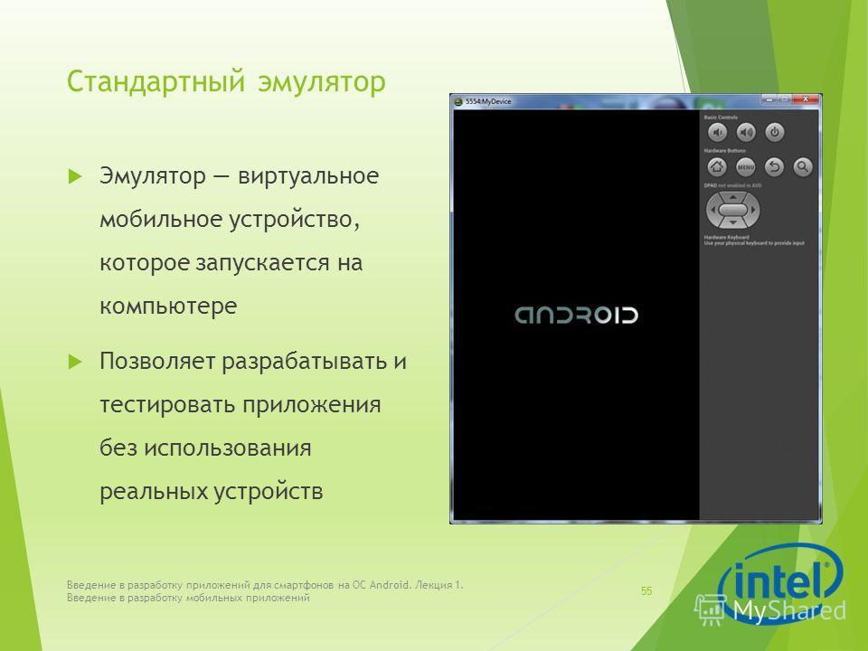 Стандартный эмулятор Эмулятор виртуальное мобильное устройство, которое запускается на компьютере Позволяет разрабатывать и тестировать приложения без использования реальных устройств Введение в разработку приложений для смартфонов на ОС Android. Лек
