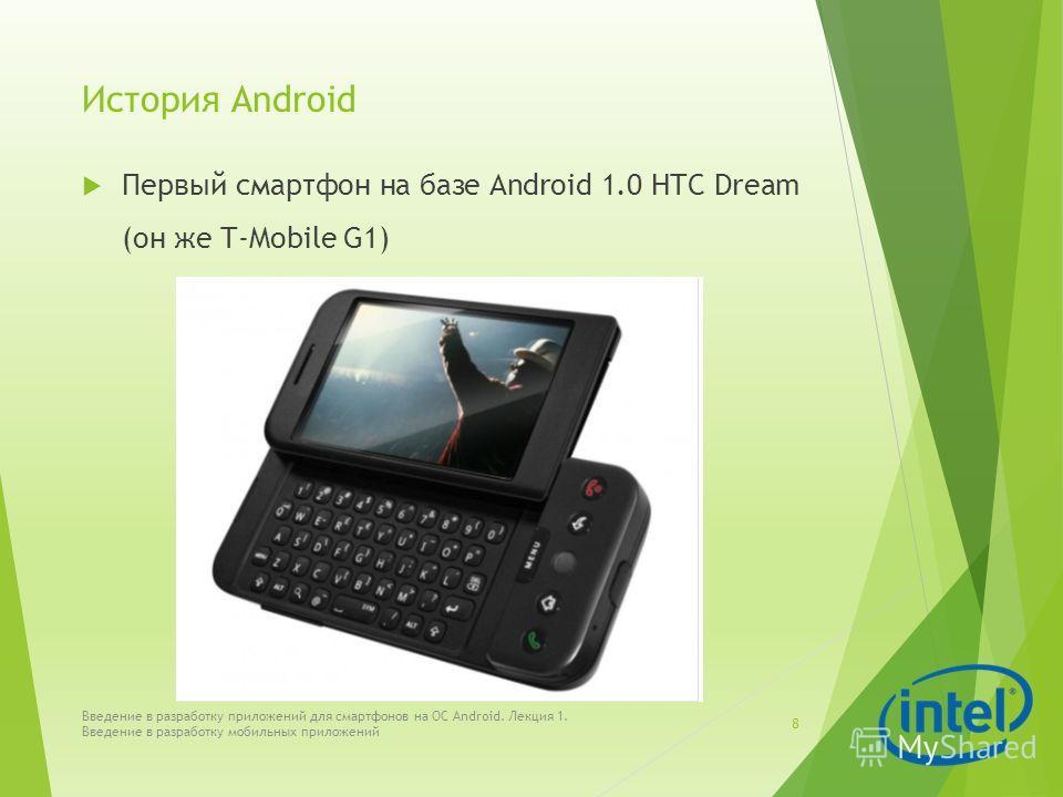 История Android Первый смартфон на базе Android 1.0 HTC Dream (он же T-Mobile G1) Введение в разработку приложений для смартфонов на ОС Android. Лекция 1. Введение в разработку мобильных приложений 8