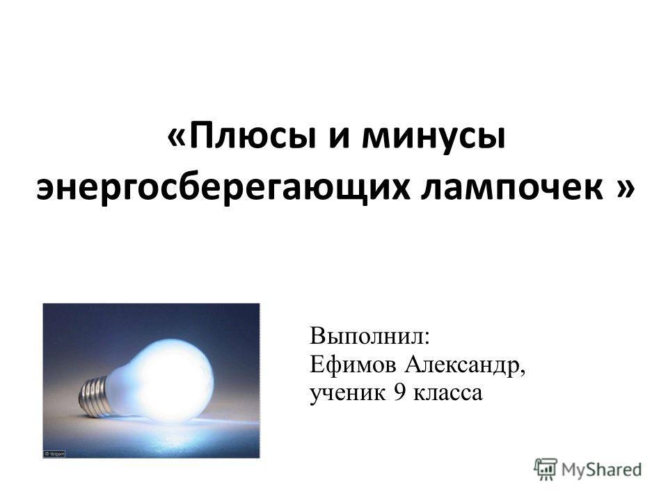 « Плюсы и минусы энергосберегающих лампочек » Выполнил: Ефимов Александр, ученик 9 класса