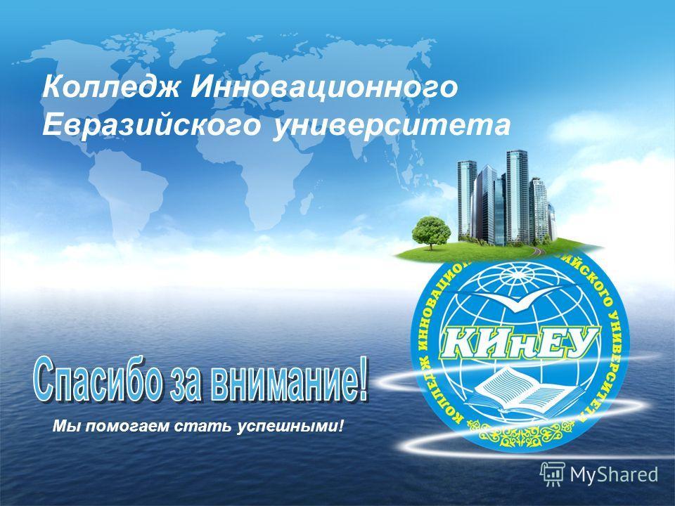 Колледж Инновационного Евразийского университета Мы помогаем стать успешными!