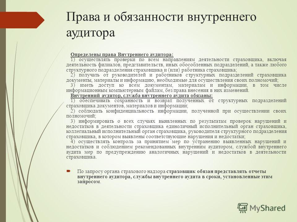Права и обязанности внутреннего аудитора Определены права Внутреннего аудитора: 1) осуществлять проверки по всем направлениям деятельности страховщика, включая деятельность филиалов, представительств, иных обособленных подразделений, а также любого с