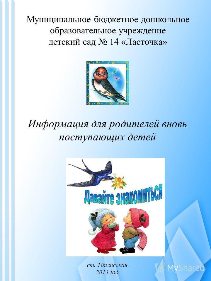 Информация для родителей вновь поступающих детей ст. Тбилисская 2013 год Муниципальное бюджетное дошкольное образовательное учреждение детский сад 14 «Ласточка»