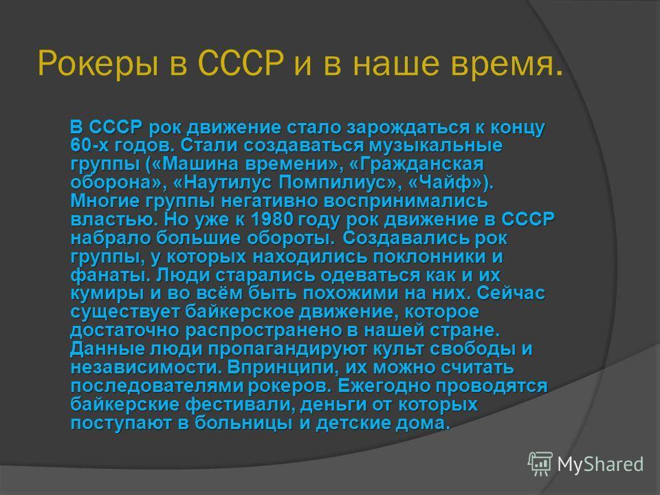 Рокеры в СССР и в наше время. В СССР рок движение стало зарождаться к концу 60-х годов. Стали создаваться музыкальные группы («Машина времени», «Гражданская оборона», «Наутилус Помпилиус», «Чайф»). Многие группы негативно воспринимались властью. Но у