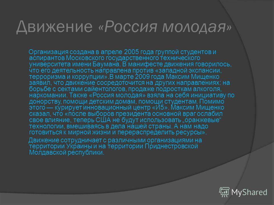 Движение «Россия молодая» Организация создана в апреле 2005 года группой студентов и аспирантов Московского государственного технического университета имени Баумана. В манифесте движения говорилось, что его деятельность направлена против «западной эк