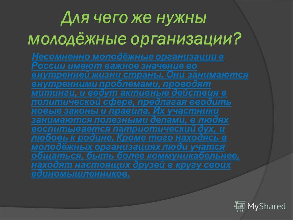 Для чего же нужны молодёжные организации? Несомненно молодёжные организации в России имеют важное значение во внутренней жизни страны. Они занимаются внутренними проблемами, проводят митинги, и ведут активные действия в политической сфере, предлагая