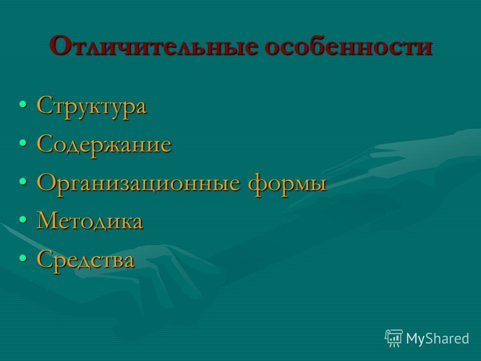 Отличительные особенности СтруктураСтруктура СодержаниеСодержание Организационные формыОрганизационные формы МетодикаМетодика СредстваСредства
