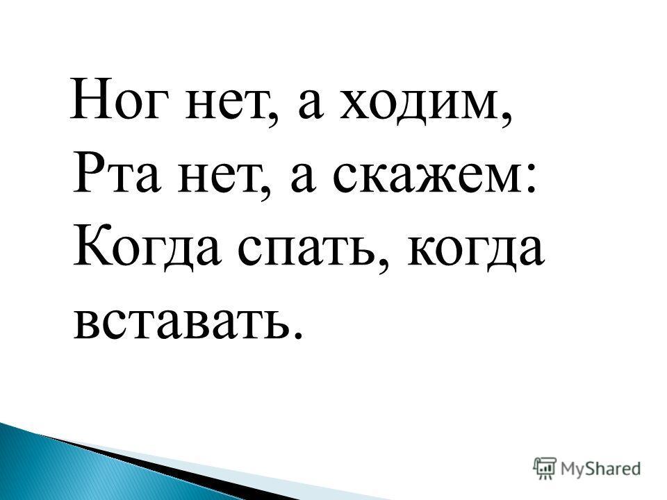 Ног нет, а ходим, Рта нет, а скажем: Когда спать, когда вставать.