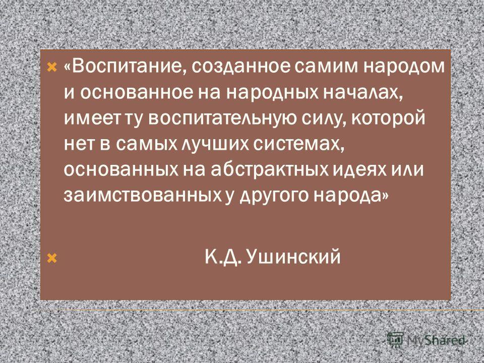 «Воспитание, созданное самим народом и основанное на народных началах, имеет ту воспитательную силу, которой нет в самых лучших системах, основанных на абстрактных идеях или заимствованных у другого народа» К.Д. Ушинский