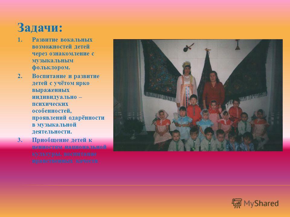 Задачи: 1. Развитие вокальных возможностей детей через ознакомление с музыкальным фольклором. 2. Воспитание и развитие детей с учётом ярко выраженных индивидуально – психических особенностей, проявлений одарённости в музыкальной деятельности. 3. Прио