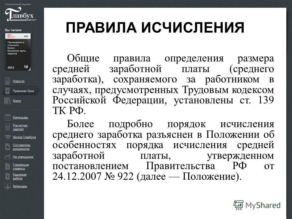 ПРАВИЛА ИСЧИСЛЕНИЯ Общие правила определения размера средней заработной платы (среднего заработка), сохраняемого за работником в случаях, предусмотренных Трудовым кодексом Российской Федерации, установлены ст. 139 ТК РФ. Более подробно порядок исчисл