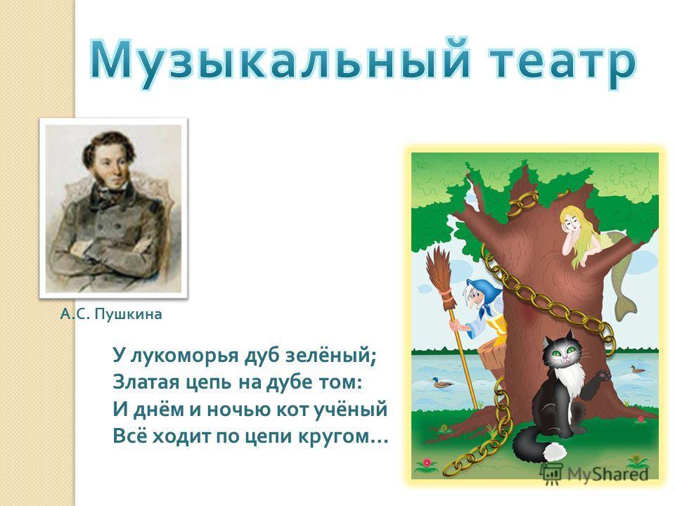 У лукоморья дуб зелёный ; Златая цепь на дубе том : И днём и ночью кот учёный Всё ходит по цепи кругом … А. С. Пушкина