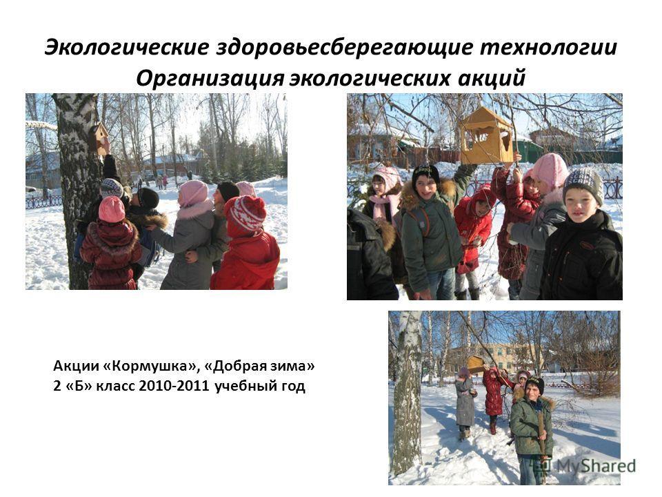Экологические здоровьесберегающие технологии Организация экологических акций Акции «Кормушка», «Добрая зима» 2 «Б» класс 2010-2011 учебный год