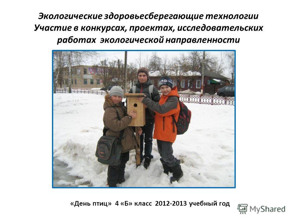 Экологические здоровьесберегающие технологии Участие в конкурсах, проектах, исследовательских работах экологической направленности «День птиц» 4 «Б» класс 2012-2013 учебный год