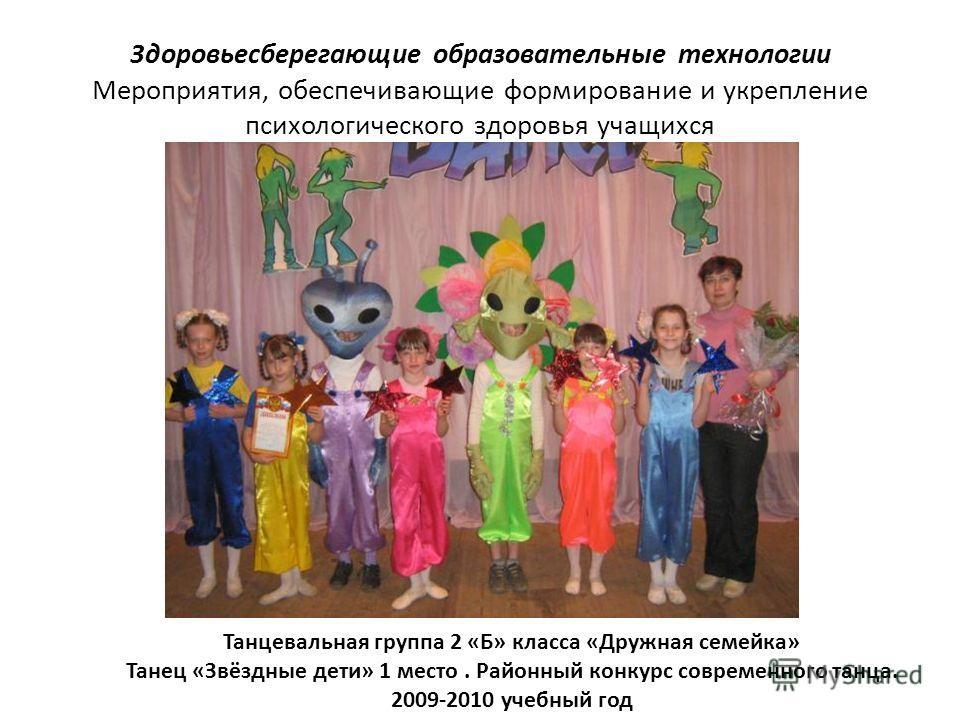 3доровьесберегающие образовательные технологии Мероприятия, обеспечивающие формирование и укрепление психологического здоровья учащихся Танцевальная группа 2 «Б» класса «Дружная семейка» Танец «Звёздные дети» 1 место. Районный конкурс современного та