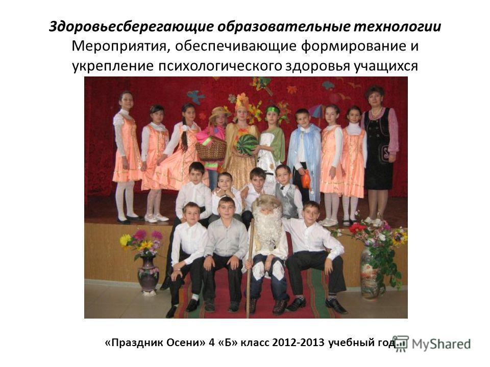 3доровьесберегающие образовательные технологии Мероприятия, обеспечивающие формирование и укрепление психологического здоровья учащихся «Праздник Осени» 4 «Б» класс 2012-2013 учебный год