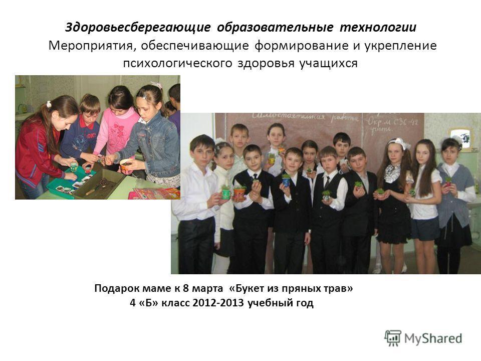 3доровьесберегающие образовательные технологии Мероприятия, обеспечивающие формирование и укрепление психологического здоровья учащихся Подарок маме к 8 марта «Букет из пряных трав» 4 «Б» класс 2012-2013 учебный год