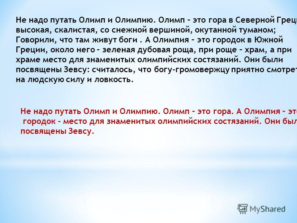 Не надо путать Олимп и Олимпию. Олимп – это гора в Северной Греции, высокая, скалистая, со снежной вершиной, окутанной туманом; Говорили, что там живут боги. А Олимпия – это городок в Южной Греции, около него – зеленая дубовая роща, при роще – храм,