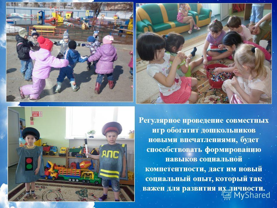 Регулярное проведение совместных игр обогатит дошкольников новыми впечатлениями, будет способствовать формированию навыков социальной компетентности, даст им новый социальный опыт, который так важен для развития их личности.