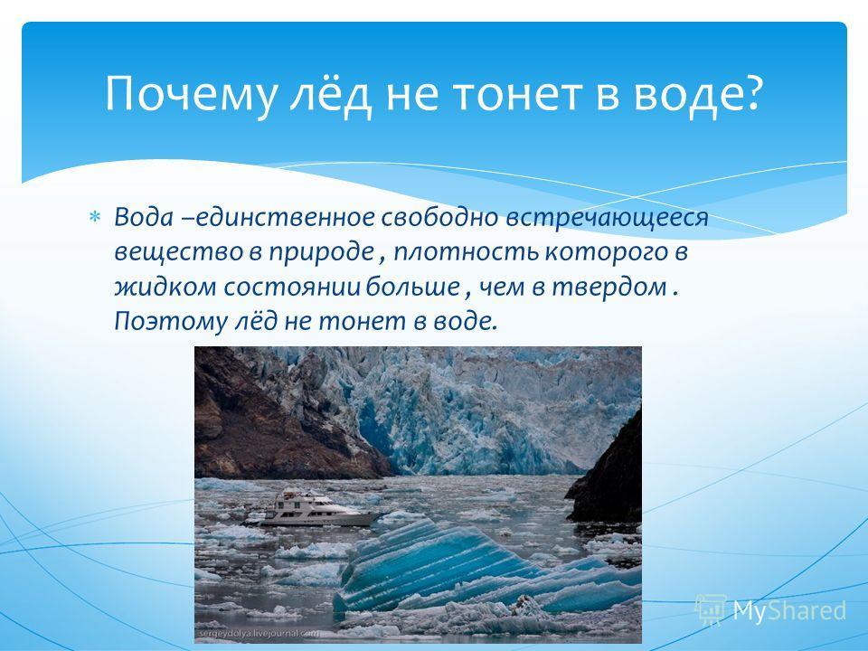 Вода –единственное свободно встречающееся вещество в природе, плотность которого в жидком состоянии больше, чем в твердом. Поэтому лёд не тонет в воде. Почему лёд не тонет в воде?