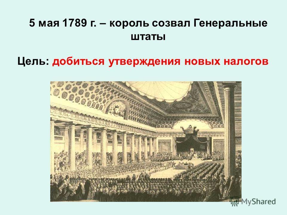 5 мая 1789 г. – король созвал Генеральные штаты Цель: добиться утверждения новых налогов