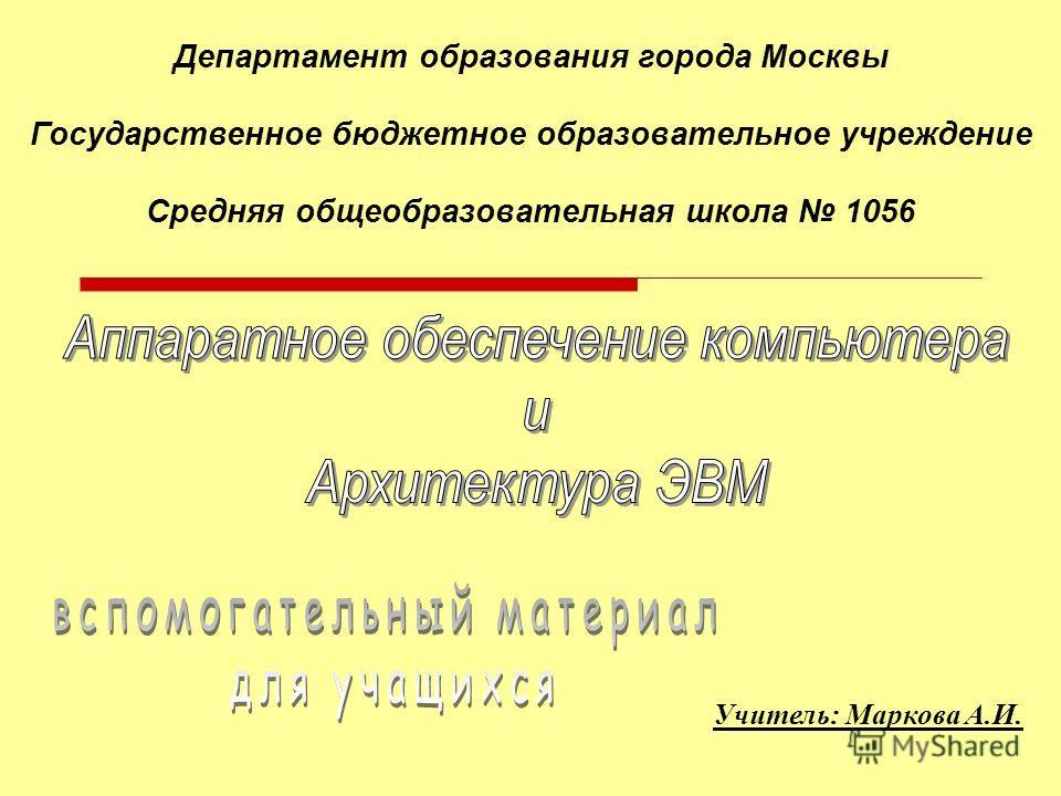 Учитель: Маркова А.И. Департамент образования города Москвы Государственное бюджетное образовательное учреждение Средняя общеобразовательная школа 1056