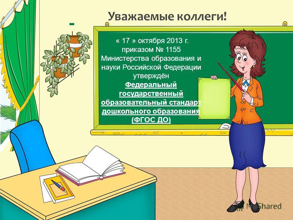 Уважаемые коллеги! « 17 » октября 2013 г. приказом 1155 Министерства образования и науки Российской Федерации утверждён Федеральный государственный образовательный стандарт дошкольного образования (ФГОС ДО)