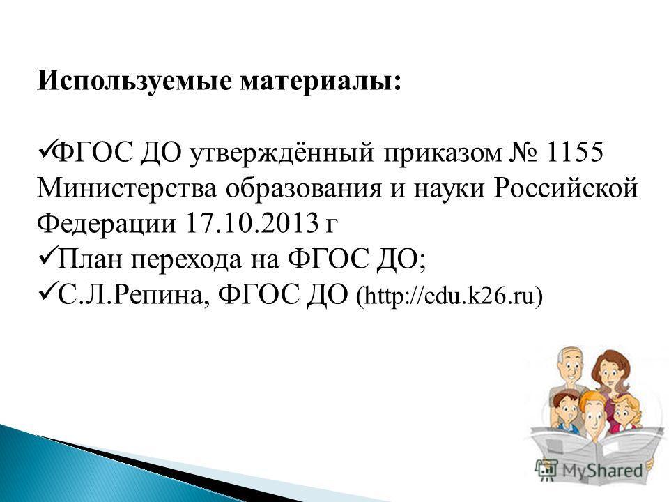Используемые материалы: ФГОС ДО утверждённый приказом 1155 Министерства образования и науки Российской Федерации 17.10.2013 г План перехода на ФГОС ДО; С.Л.Репина, ФГОС ДО (http://edu.k26.ru)