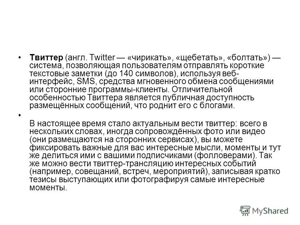 Твиттер (англ. Twitter «чирикать», «щебетать», «болтать») система, позволяющая пользователям отправлять короткие текстовые заметки (до 140 символов), используя веб- интерфейс, SMS, средства мгновенного обмена сообщениями или сторонние программы-клиен