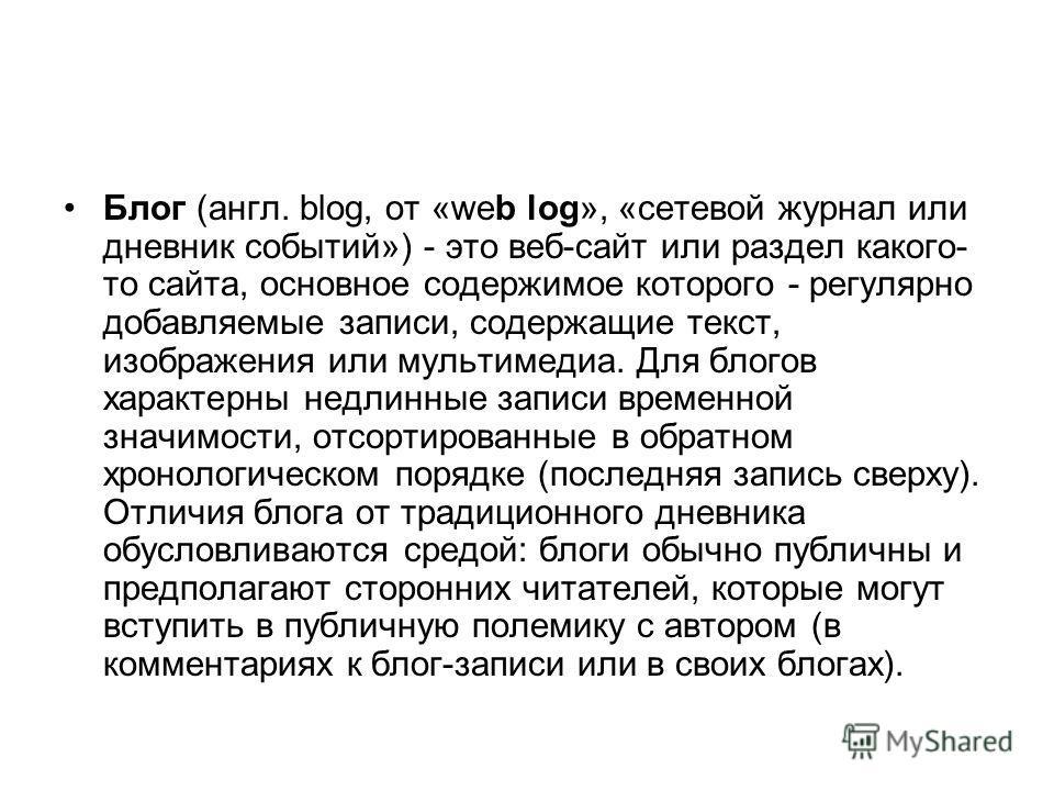 Блог (англ. blog, от «web log», «сетевой журнал или дневник событий») - это веб-сайт или раздел какого- то сайта, основное содержимое которого - регулярно добавляемые записи, содержащие текст, изображения или мультимедиа. Для блогов характерны недлин