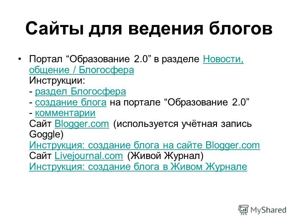 Сайты для ведения блогов Портал Образование 2.0 в разделе Новости, общение / Блогосфера Инструкции: - раздел Блогосфера - создание блога на портале Образование 2.0 - комментарии Сайт Blogger.com (используется учётная запись Goggle) Инструкция: создан