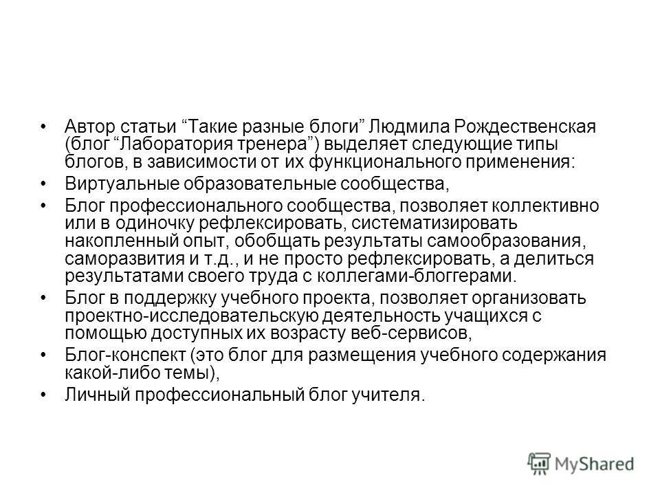 Автор статьи Такие разные блоги Людмила Рождественская (блог Лаборатория тренера) выделяет следующие типы блогов, в зависимости от их функционального применения: Виртуальные образовательные сообщества, Блог профессионального сообщества, позволяет кол