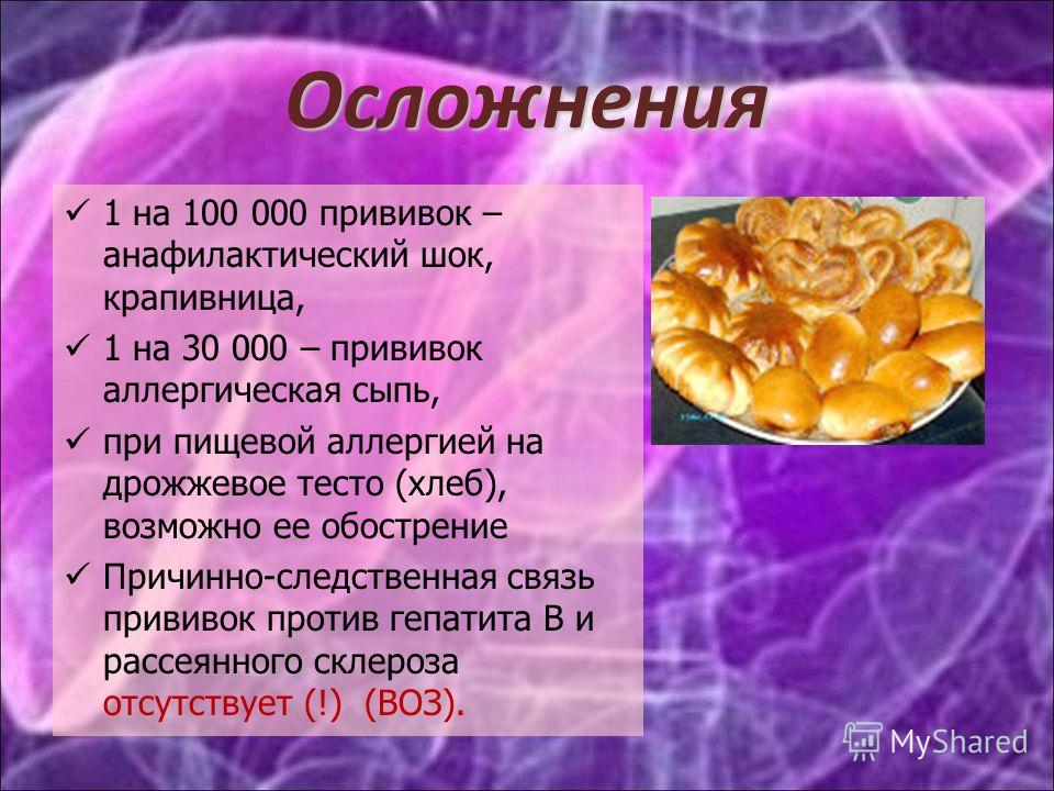 Осложнения 1 на 100 000 прививок – анафилактический шок, крапивница, 1 на 30 000 – прививок аллергическая сыпь, при пищевой аллергией на дрожжевое тесто (хлеб), возможно ее обострение Причинно-следственная связь прививок против гепатита В и рассеянно