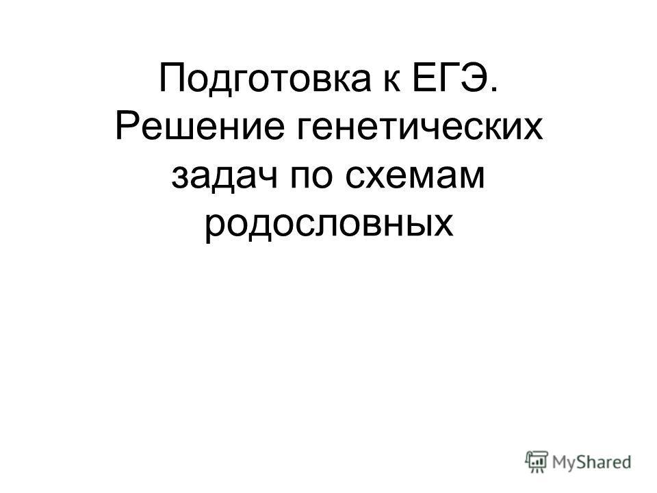Подготовка к ЕГЭ. Решение генетических задач по схемам родословных