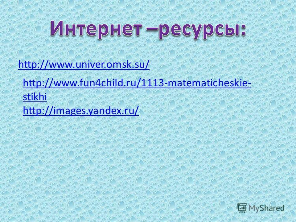 http://www.univer.omsk.su/ http://www.fun4child.ru/1113-matematicheskie- stikhi http://images.yandex.ru/