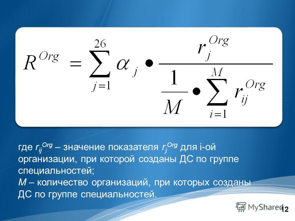 12 где r ij Org – значение показателя r j Org для i-ой организации, при которой созданы ДС по группе специальностей; M – количество организаций, при которых созданы ДС по группе специальностей.