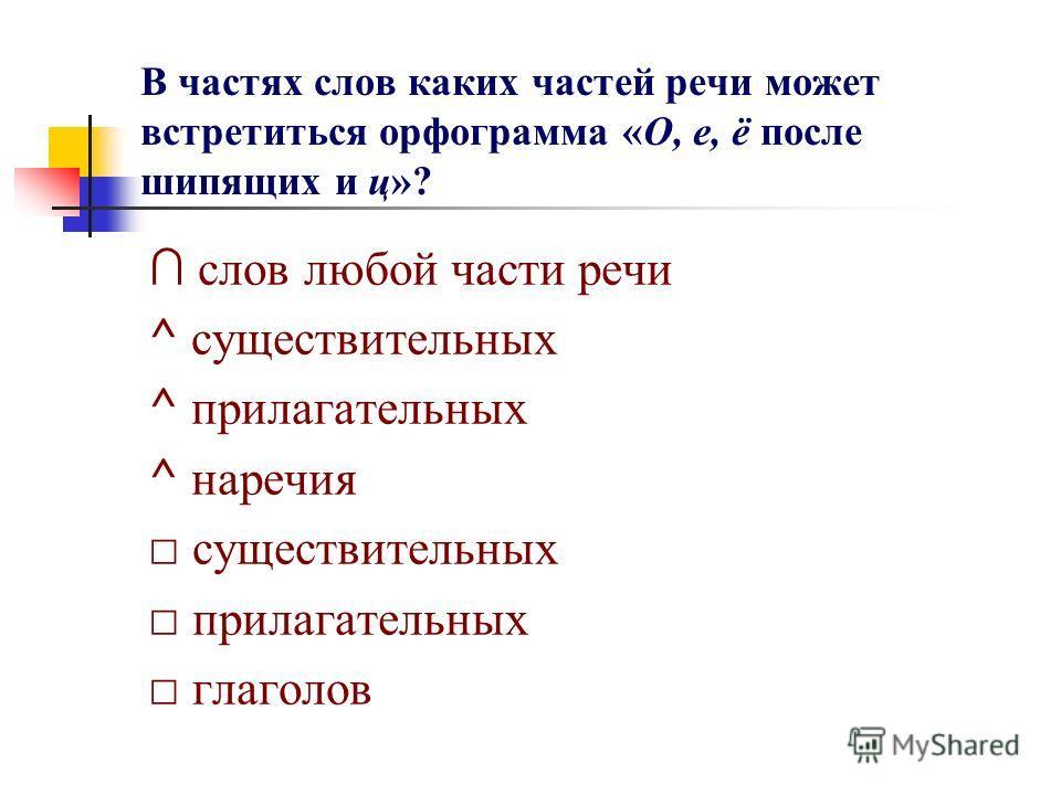 В частях слов каких частей речи может встретиться орфограмма «О, е, ё после шипящих и ц»? слов любой части речи ^ существительных ^ прилагательных ^ наречия существительных прилагательных глаголов