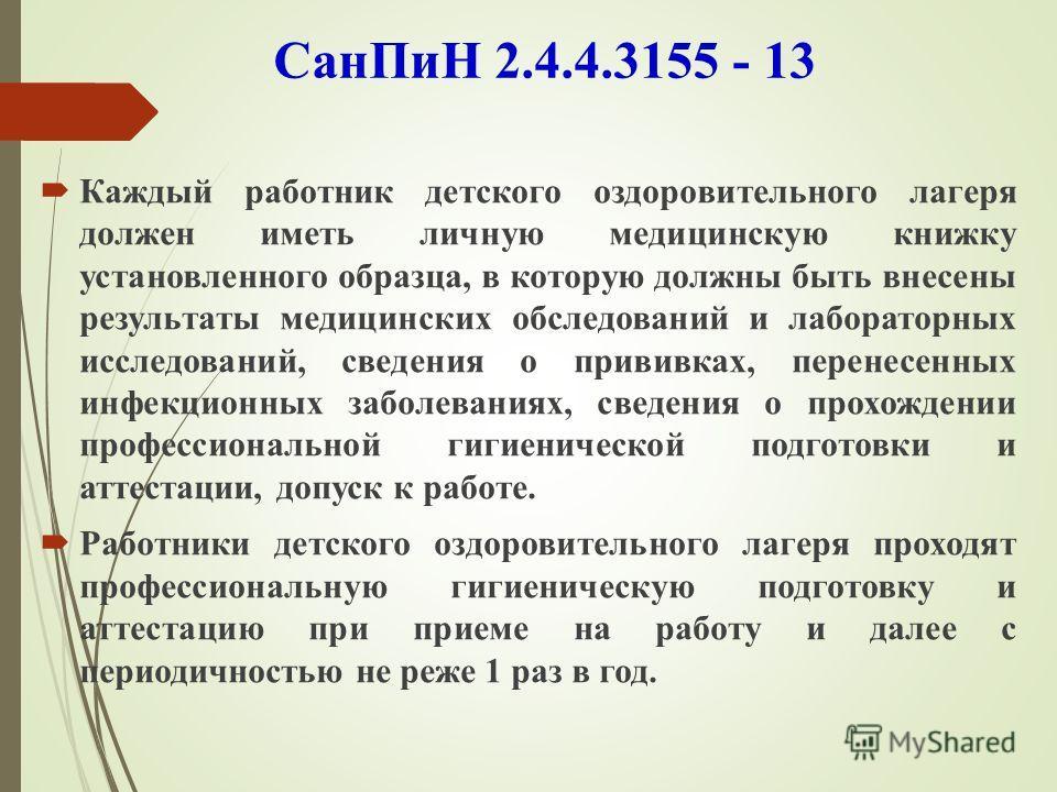 СанПиН 2.4.4.3155 - 13 Каждый работник детского оздоровительного лагеря должен иметь личную медицинскую книжку установленного образца, в которую должны быть внесены результаты медицинских обследований и лабораторных исследований, сведения о прививках